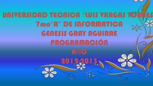 """UNIVERSIDAD TECNICA """"LUIS VARGAS TORRES"""" 7mo""""A"""" DE INFORMATICA GENESIS GRAY AGUIRRE PROGRAMACIÓN AÑO 2012-2013"""