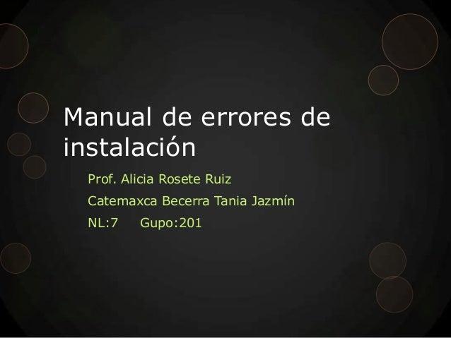 Manual de errores deinstalaciónProf. Alicia Rosete RuizCatemaxca Becerra Tania JazmínNL:7 Gupo:201