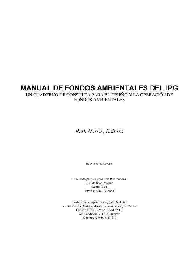 MANUAL DE FONDOS AMBIENTALES DEL IPG UN CUADERNO DE CONSULTA PARA EL DISEÑO Y LA OPERACIÓN DE FONDOS AMBIENTALES Ruth Norr...