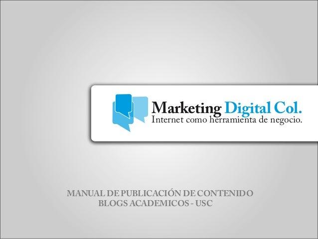 Marketing Digital Col. MANUAL DE PUBLICACIÓN DE CONTENIDO BLOGS ACADEMICOS - USC Internet como herramienta de negocio.