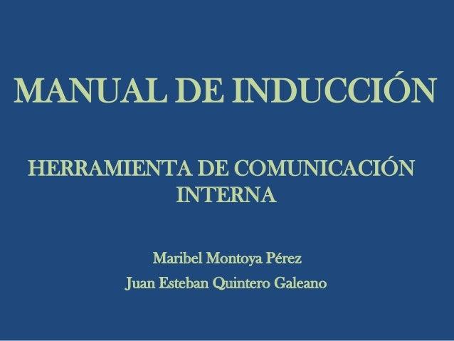 MANUAL DE INDUCCIÓN HERRAMIENTA DE COMUNICACIÓN INTERNA Maribel Montoya Pérez Juan Esteban Quintero Galeano