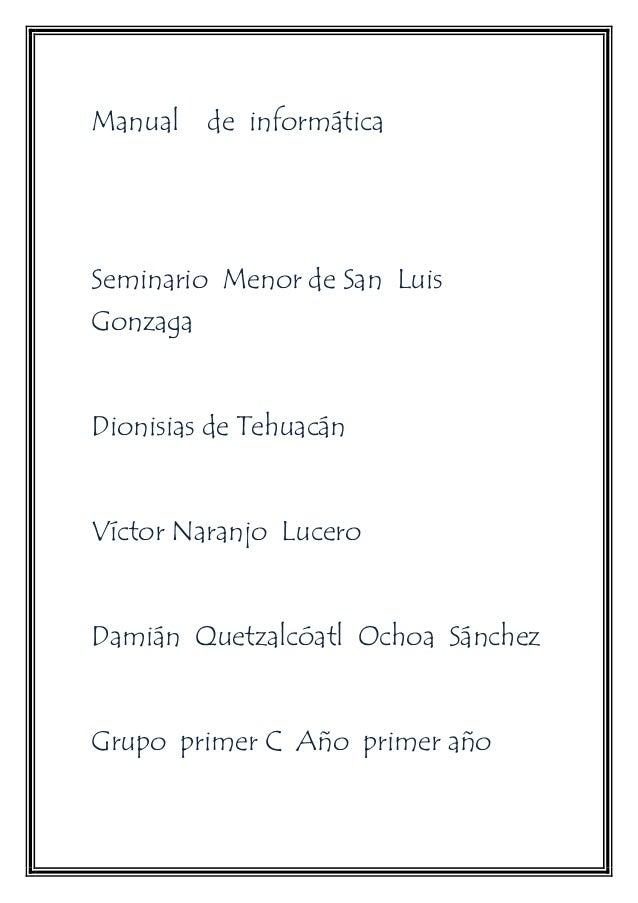 Manual de informática  Seminario Menor de San Luis  Gonzaga  Dionisias de Tehuacán  Víctor Naranjo Lucero  Damián Quetzalc...