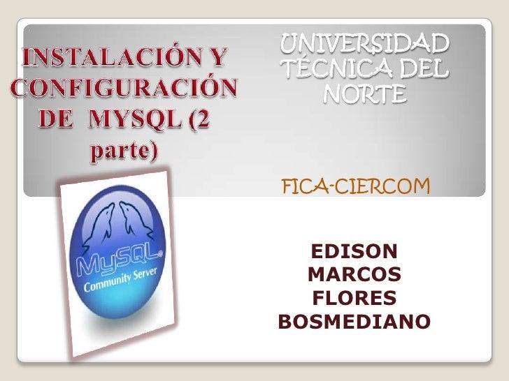 INSTALACIÓN Y CONFIGURACIÓN DE  MYSQL (2 parte)<br />UNIVERSIDAD TÉCNICA DEL NORTE<br />FICA-CIERCOM<br />EDISON MARCOS FL...