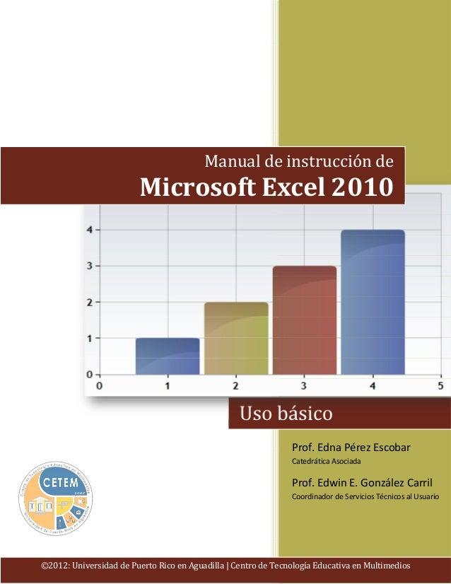 Manual de instrucción de  Microsoft Excel 2010  Uso básico Prof. Edna Pérez Escobar Catedrática Asociada  Prof. Edwin E. G...
