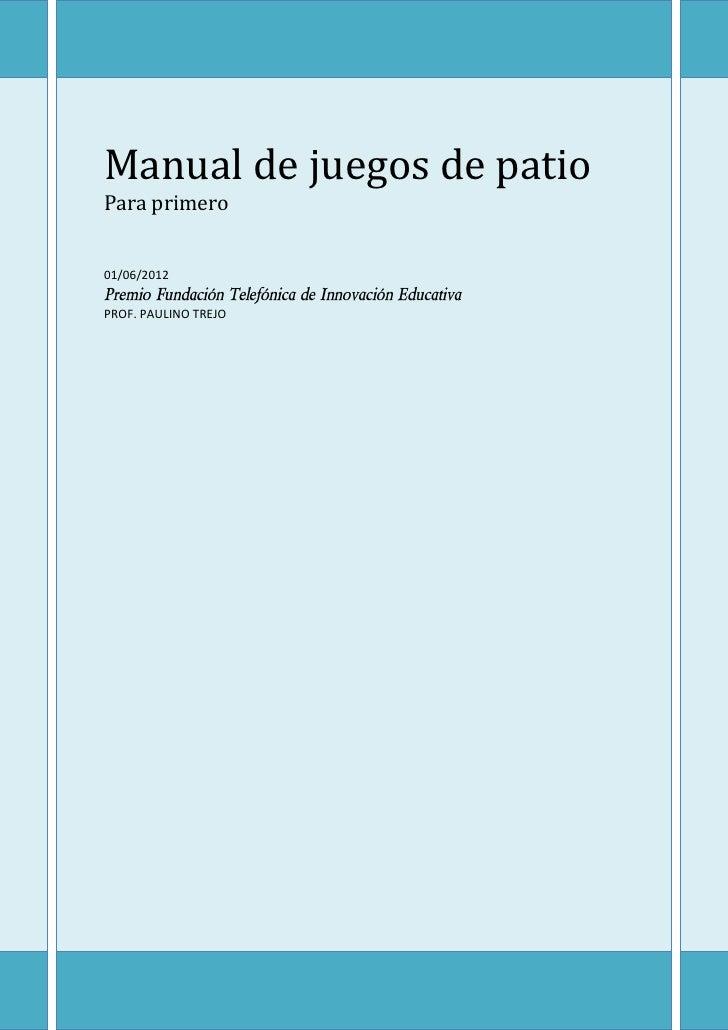 Manual de juegos de patioPara primero01/06/2012Premio Fundación Telefónica de Innovación EducativaPROF. PAULINO TREJO