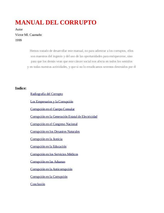 MANUAL DEL CORRUPTO Autor Víctor Ml. Caamaño 1999 Hemos tratado de desarrollar este manual, no para adiestrar a los corrup...