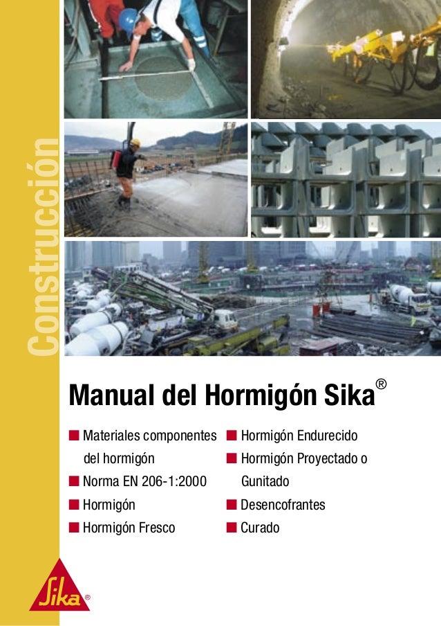 Construcción Manual del Hormigón Sika ® ■ Hormigón Endurecido ■ Hormigón Proyectado o Gunitado ■ Desencofrantes ■ Curado ■...