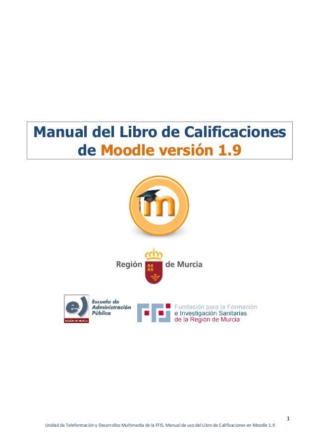 1Unidad de Teleformación y Desarrollos Multimedia de la FFIS. Manual de uso del Libro de Calificaciones en Moodle 1.9Manua...
