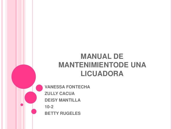 MANUAL DE MANTENIMIENTODE UNA LICUADORA<br />VANESSA FONTECHA <br />ZULLY CACUA<br />DEISY MANTILLA<br />10-2<br />BETTY R...
