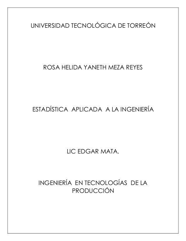 UNIVERSIDAD TECNOLÓGICA DE TORREÓN  ROSA HELIDA YANETH MEZA REYES  ESTADÍSTICA APLICADA A LA INGENIERÍA  LIC EDGAR MATA.  ...