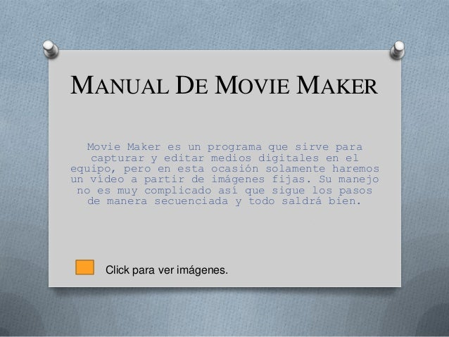 MANUAL DE MOVIE MAKERMovie Maker es un programa que sirve paracapturar y editar medios digitales en elequipo, pero en esta...
