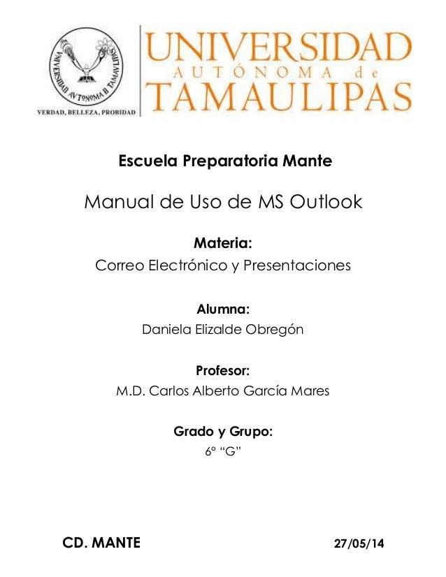 CD. MANTE 27/05/14 Escuela Preparatoria Mante Manual de Uso de MS Outlook Materia: Correo Electrónico y Presentaciones Alu...