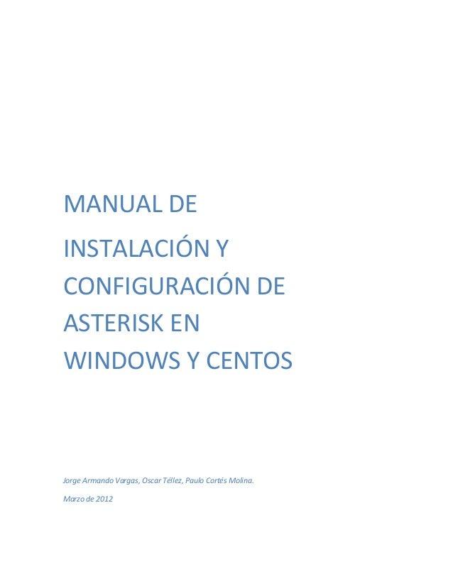 MANUAL DEINSTALACIÓN YCONFIGURACIÓN DEASTERISK ENWINDOWS Y CENTOSJorge Armando Vargas, Oscar Téllez, Paulo Cortés Molina.M...