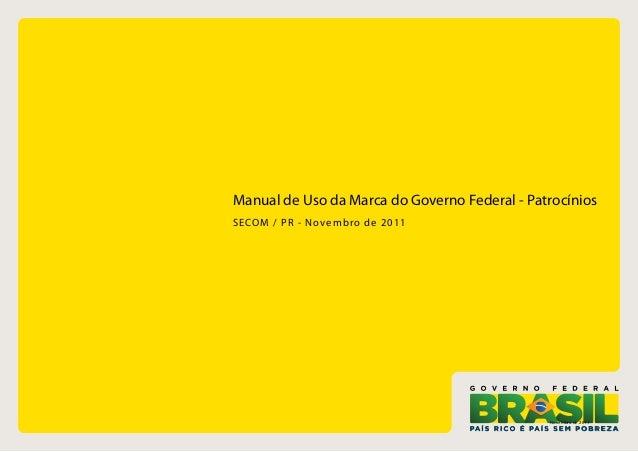 Manual de Uso da Marca do Governo Federal - Patrocínios SECOM / P R - Novembr o d e 2011  Novembro de 2011