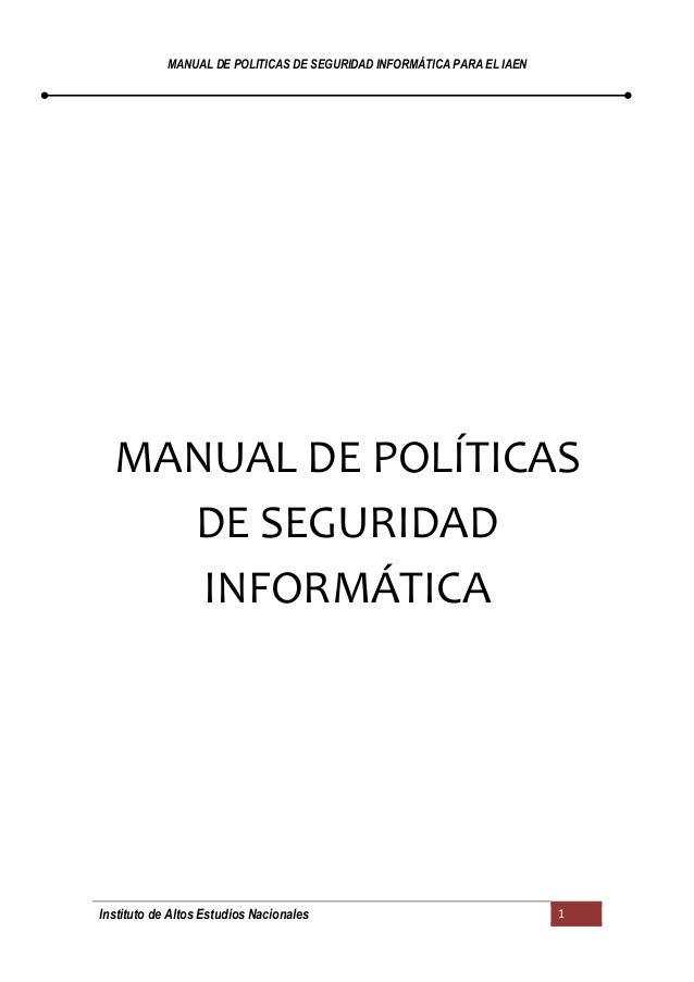 MANUAL DE POLITICAS DE SEGURIDAD INFORMÁTICA PARA EL IAEN  MANUAL DE POLÍTICAS DE SEGURIDAD INFORMÁTICA  Instituto de Alto...