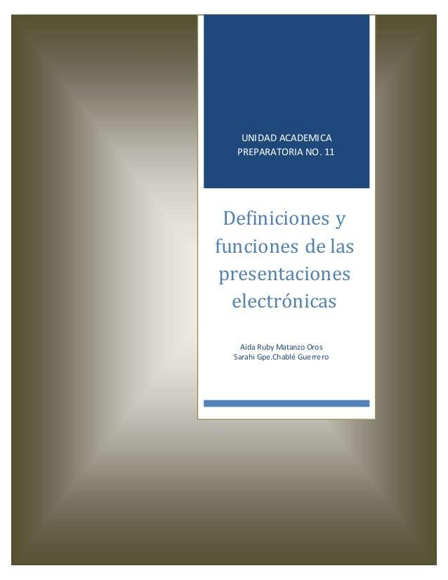 UNIDAD ACADEMICA PREPARATORIA NO. 11 Definiciones y funciones de las presentaciones electrónicas Aida Ruby Matanzo Oros Sa...