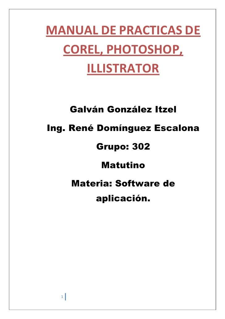 MANUAL DE PRACTICAS DE  COREL, PHOTOSHOP,     ILLISTRATOR      Galván González ItzelIng. René Domínguez Escalona          ...