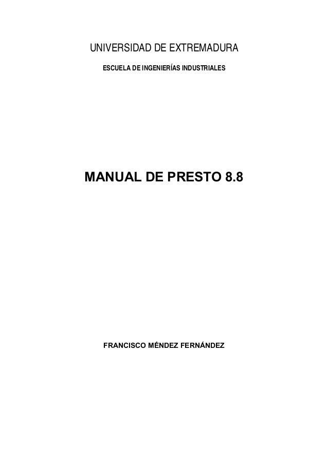 UNIVERSIDAD DE EXTREMADURA ESCUELA DE INGENIERÍAS INDUSTRIALES  MANUAL DE PRESTO 8.8  FRANCISCO MÉNDEZ FERNÁNDEZ