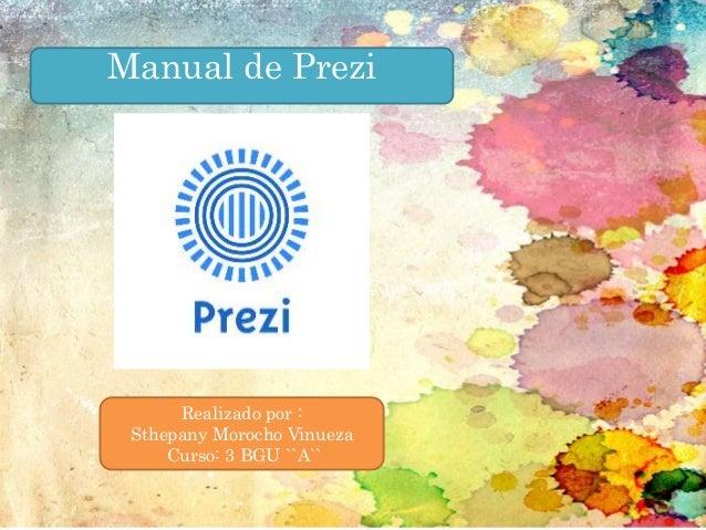 Manual de Prezi Realizado por : Sthepany Morocho Vinueza Curso: 3 BGU ``A``