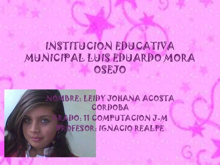 INSTITUCION EDUCATIVA MUNICIPAL LUIS EDUARDO MORA OSEJO<br />NOMBRE: LEIDY JOHANA ACOSTA CORDOBA<br />GRADO: 11 COMPUTACIO...