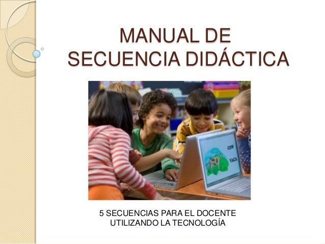 MANUAL DE SECUENCIA DIDÁCTICA 5 SECUENCIAS PARA EL DOCENTE UTILIZANDO LA TECNOLOGÍA