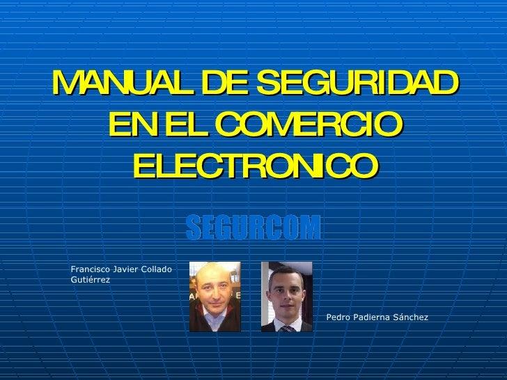 MANUAL DE SEGURIDAD EN EL COMERCIO ELECTRONICO SEGURCOM Pedro Padierna Sánchez Francisco Javier Collado Gutiérrez