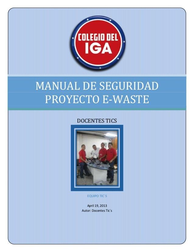 MANUAL DE SEGURIDAD PROYECTO E-WASTE      DOCENTES TICS          EQUIPO TIC´S          April 19, 2013       Autor: Docente...