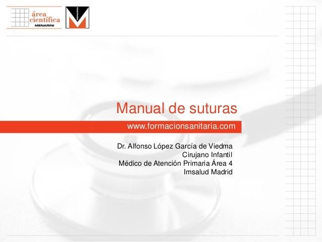 Manual de suturas www.formacionsanitaria.com Dr. Alfonso López García de Viedma Cirujano Infantil Médico de Atención Prima...
