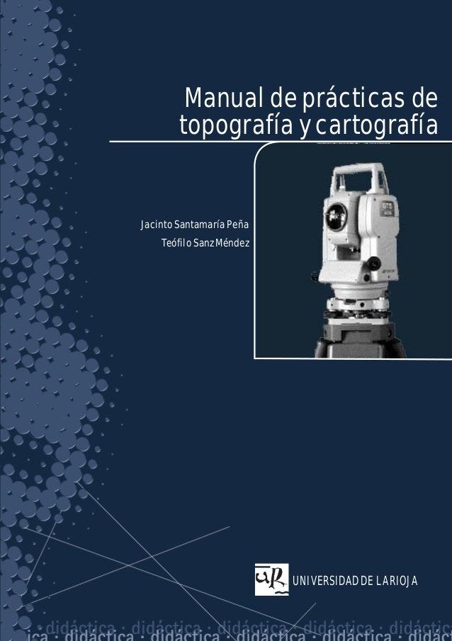 Jacinto Santamaría Peña y Teófilo Sanz Méndez  Manual de prácticas de topografía y cartografía  Jacinto Santamaría Peña  U...