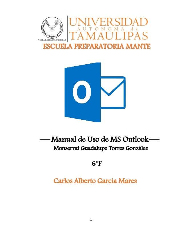 1 ESCUELA PREPARATORIA MANTE Manual de Uso de MS Outlook Monserrat Guadalupe Torres González 6°F Carlos Alberto Garcia Mar...