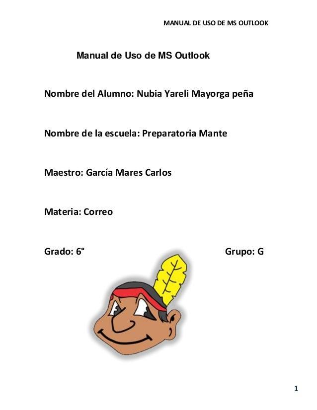 MANUAL DE USO DE MS OUTLOOK 1 Manual de Uso de MS Outlook Nombre del Alumno: Nubia Yareli Mayorga peña Nombre de la escuel...