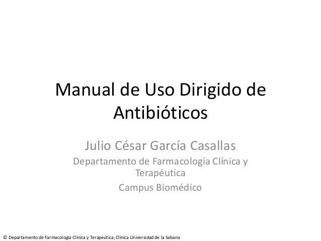 Manual de Uso Dirigido de Antibióticos Julio César García Casallas Departamento de Farmacología Clínica y Terapéutica Camp...