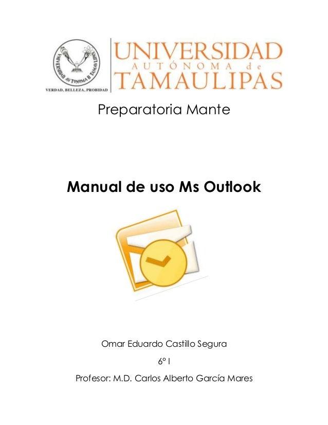 Preparatoria Mante Manual de uso Ms Outlook Omar Eduardo Castillo Segura 6° I Profesor: M.D. Carlos Alberto García Mares