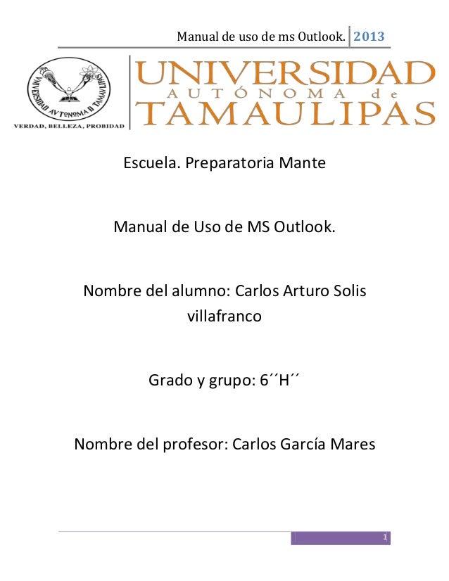 Manual de uso de ms Outlook. 20131Escuela. Preparatoria ManteManual de Uso de MS Outlook.Nombre del alumno: Carlos Arturo ...