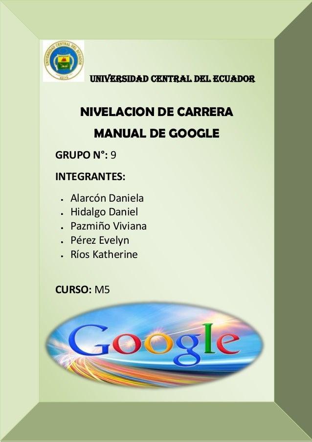 UNIVERSIDAD CENTRAL DEL ECUADOR NIVELACION DE CARRERA MANUAL DE GOOGLE GRUPO N°: 9 INTEGRANTES: Alarcón Daniela Hidalgo Da...