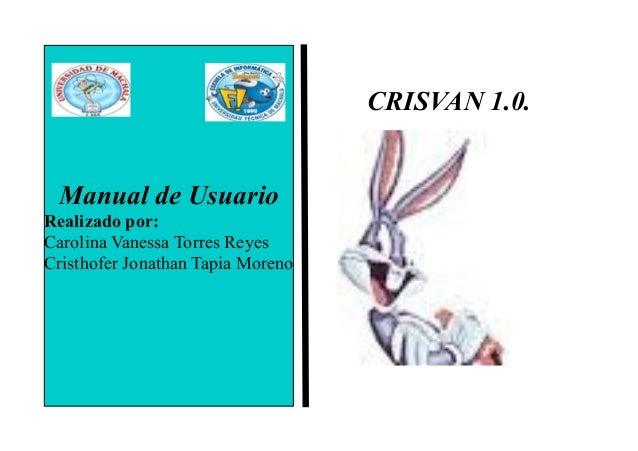 CRISVAN 1.0. Manual de Usuario Realizado por: Carolina Vanessa Torres Reyes Cristhofer Jonathan Tapia Moreno