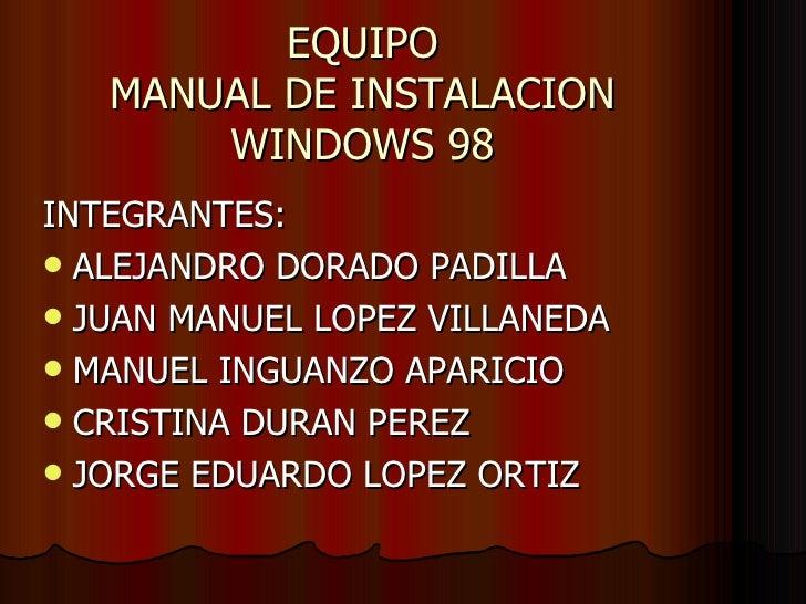 EQUIPO MANUAL DE INSTALACION WINDOWS 98 <ul><li>INTEGRANTES: </li></ul><ul><li>ALEJANDRO DORADO PADILLA </li></ul><ul><li>...
