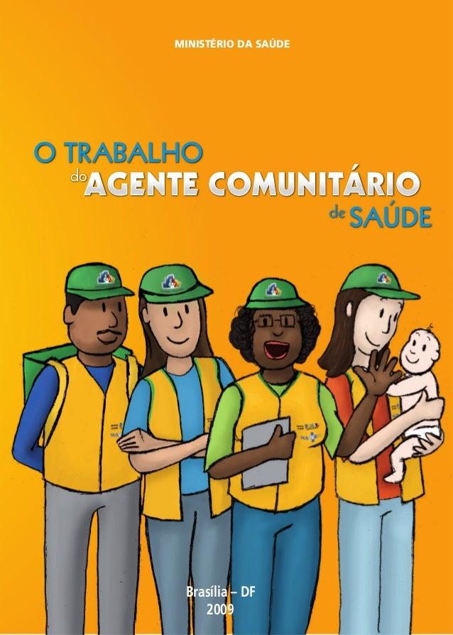 MINISTÉRIO DA SAÚDE Brasília – DF 2009 O TRABALHO do AGENTE COMUNITÁRIO de SAÚDE