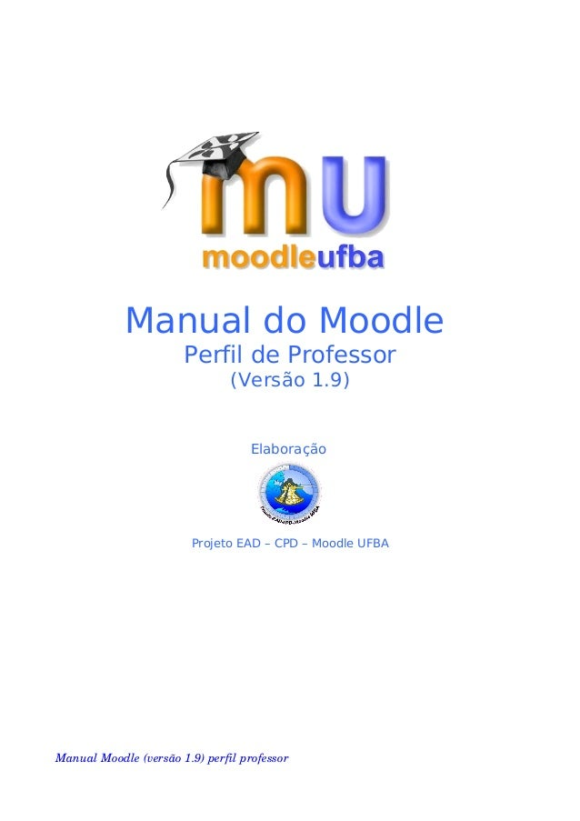 Manual do MoodlePerfil de Professor(Versão 1.9)ElaboraçãoProjeto EAD – CPD – Moodle UFBAManualMoodle(versão1.9)perfil...