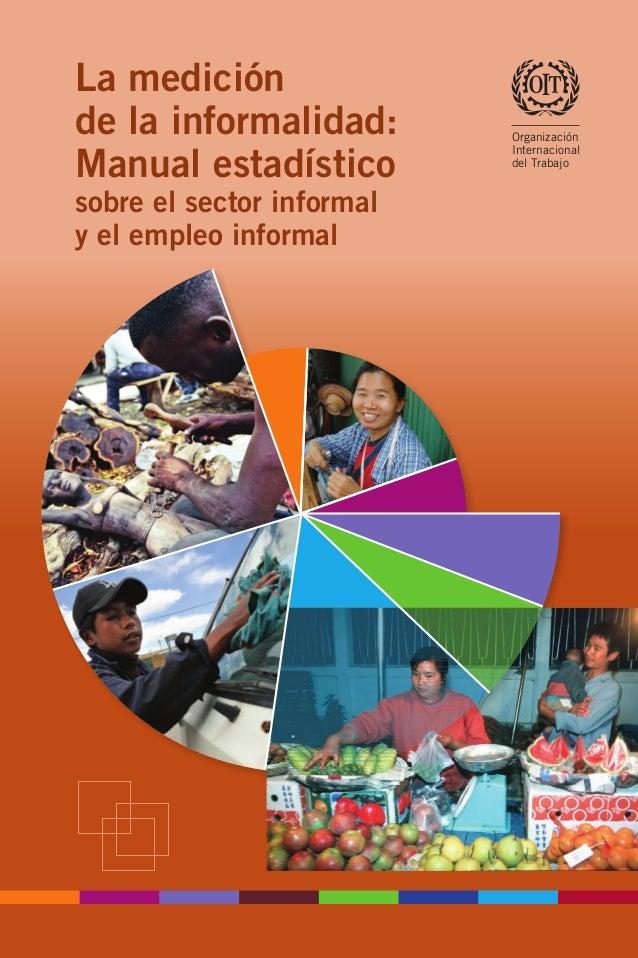 La medición de la informalidad: Manual estadístico sobre el sector informal y el empleo informal Lamedicióndelainformalida...