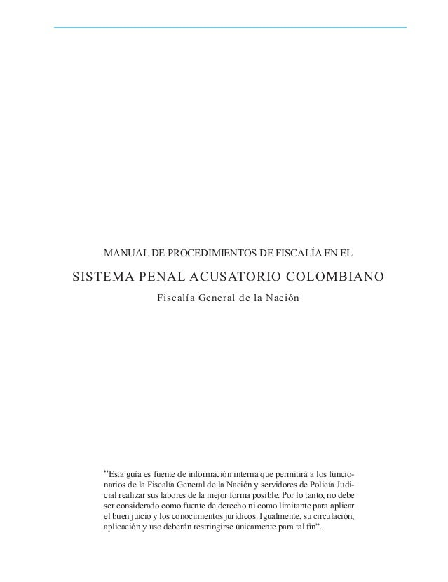 """MANUAL DE PROCEDIMIENTOS DE FISCALÍA EN EL  SISTEMA PENAL ACUSATORIO COLOMBIANO Fiscalía General de la Nación  """"Esta guía ..."""