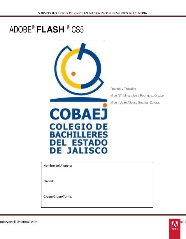 SUBMODULO II PRODUCCION DE ANIMACIONES CON ELEMENTOS MULTIMEDIA.  ADOBE® FLASH ® CS5  mireyaisela@hotmail.com  Apuntes y T...