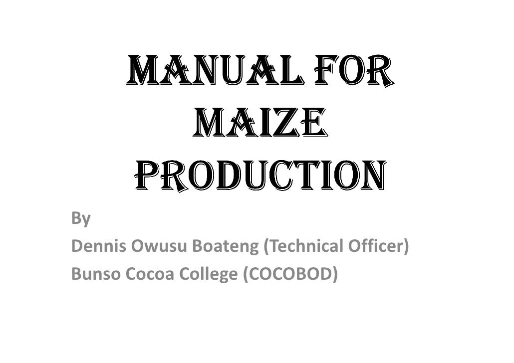 MANUAL FOR        MAIZE      PRODUCTIONByDennis Owusu Boateng (Technical Officer)Bunso Cocoa College (COCOBOD)