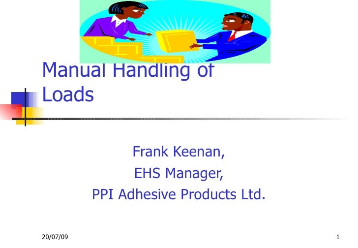 Manual Handling of Loads                   Frank Keenan,                  EHS Manager,            PPI Adhesive Products Lt...