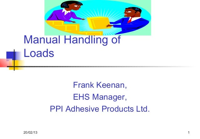 Manual Handling ofLoads                Frank Keenan,                EHS Manager,           PPI Adhesive Products Ltd.20/02...