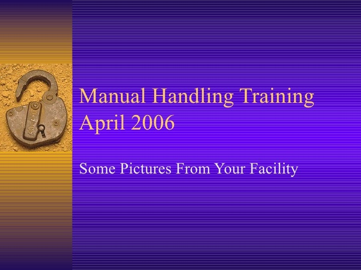 Manual Handling TrainingApril 2006Some Pictures From Your Facility