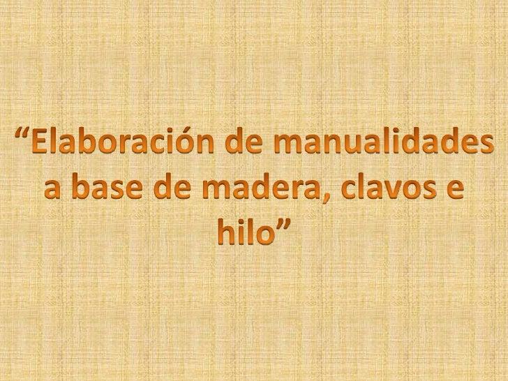 """""""Elaboración de manualidades<br />a base de madera, clavos e hilo""""<br />"""