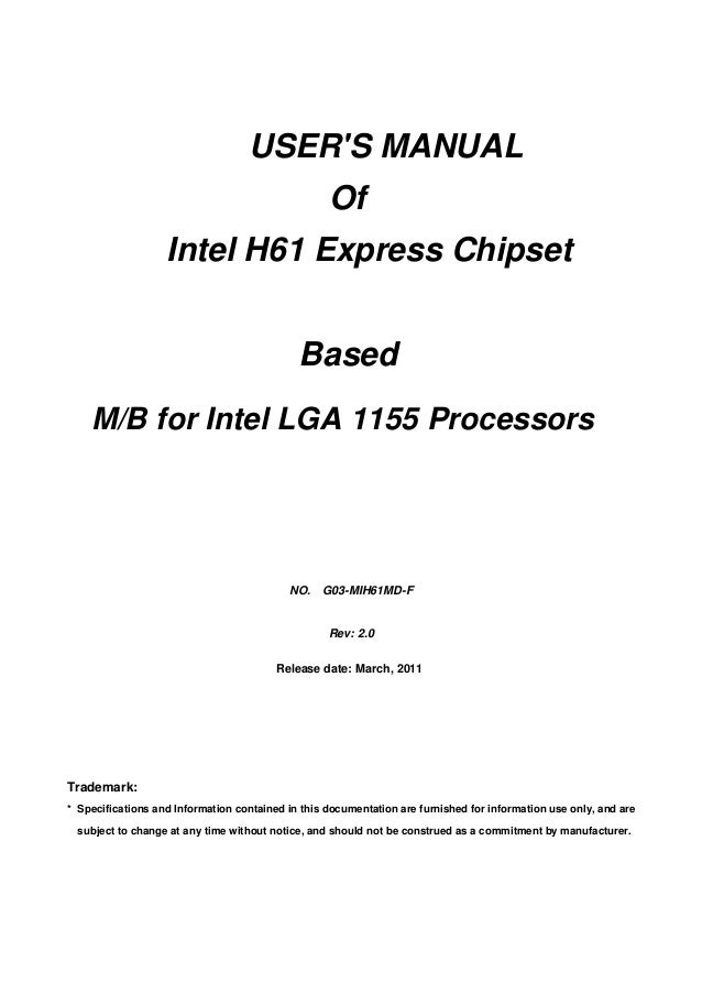 USER'S MANUAL Of Intel H61 Express Chipset Based M/B for Intel LGA 1155 Processors Trademark: * Specifications and Informa...