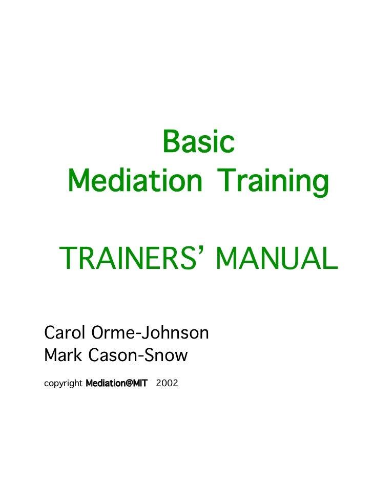 Basic    Mediation Training   TRAINERS' MANUALCarol Orme-JohnsonMark Cason-Snowcopyright Mediation@MIT 2002