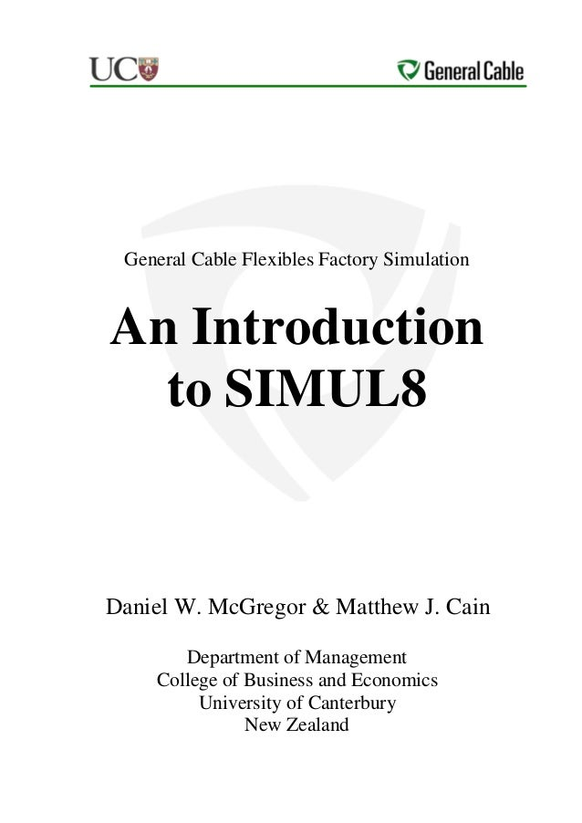 General Cable Flexibles Factory SimulationAn Introduction  to SIMUL8Daniel W. McGregor & Matthew J. Cain       Department ...